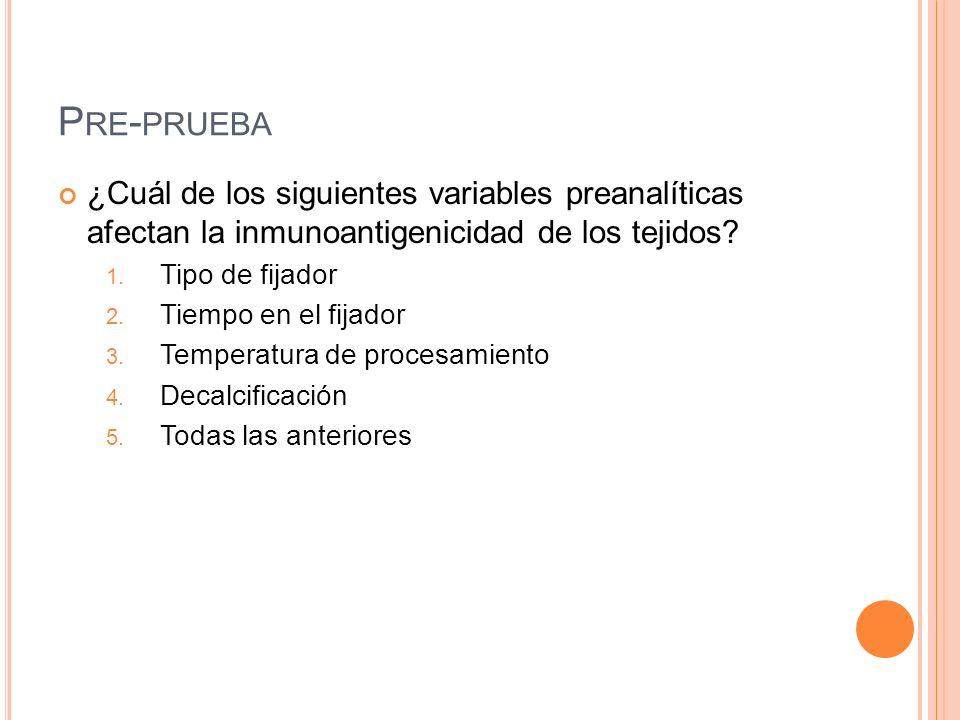 Pre-prueba ¿Cuál de los siguientes variables preanalíticas afectan la inmunoantigenicidad de los tejidos