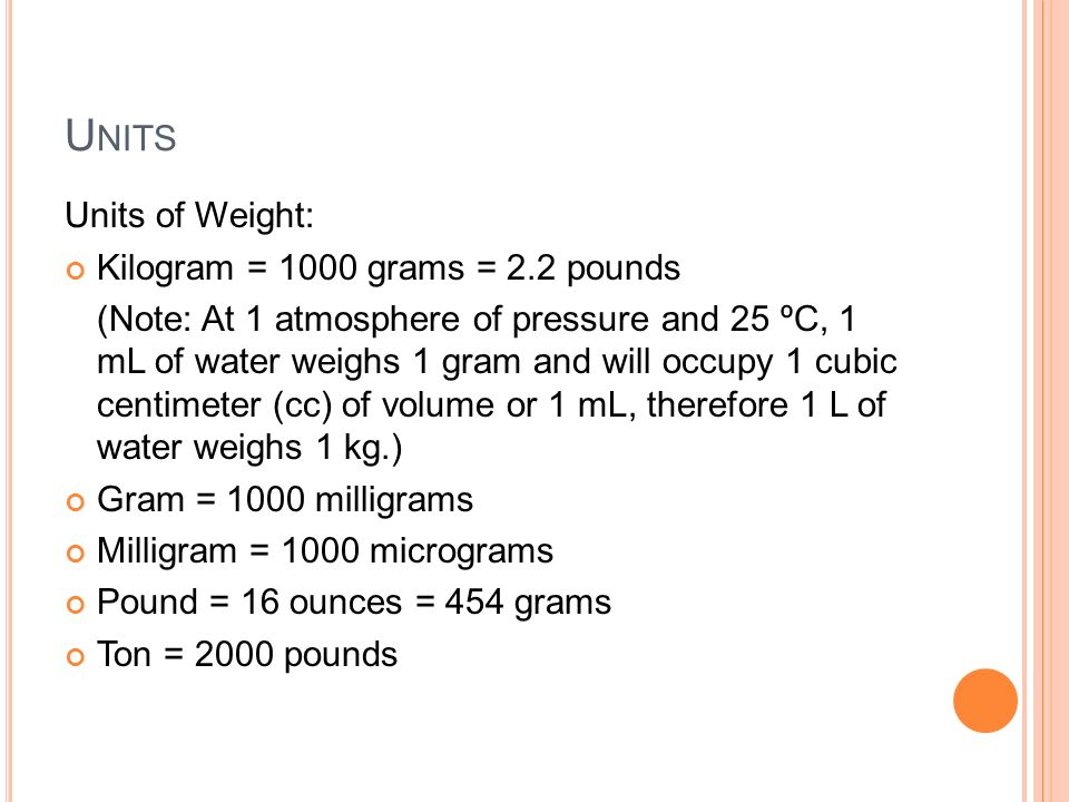 Units Units of Weight: Kilogram = 1000 grams = 2.2 pounds