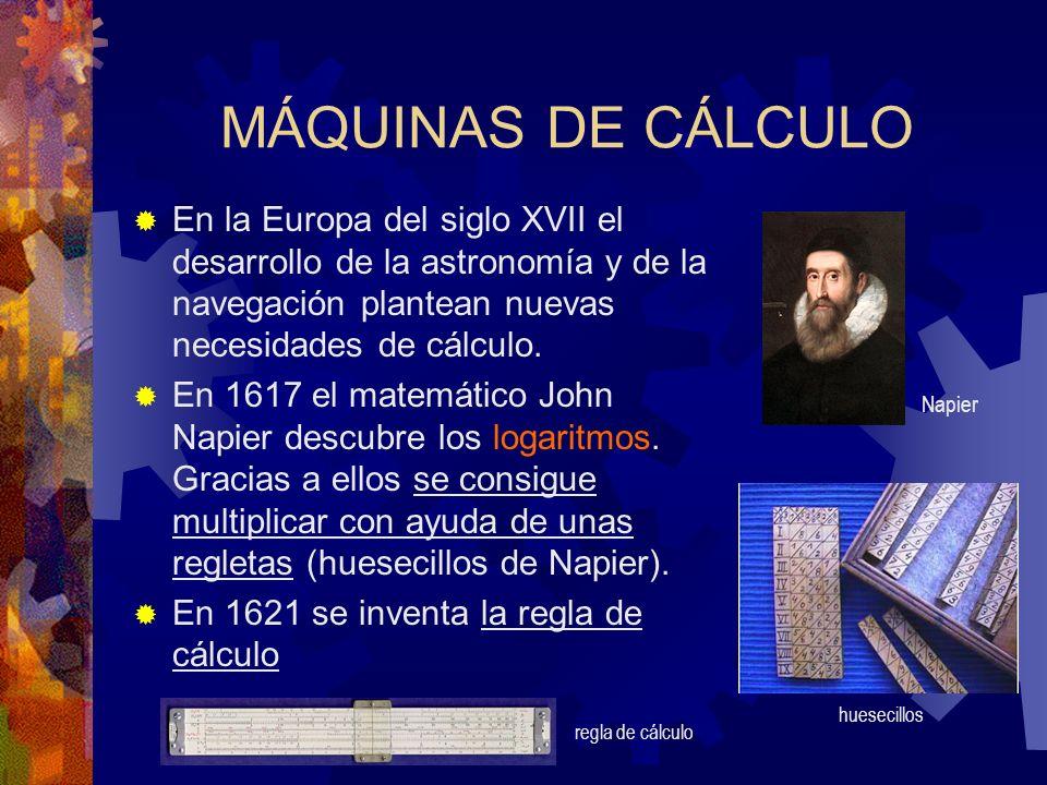 MÁQUINAS DE CÁLCULO En la Europa del siglo XVII el desarrollo de la astronomía y de la navegación plantean nuevas necesidades de cálculo.