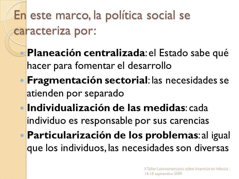 En este marco, la política social se caracteriza por: