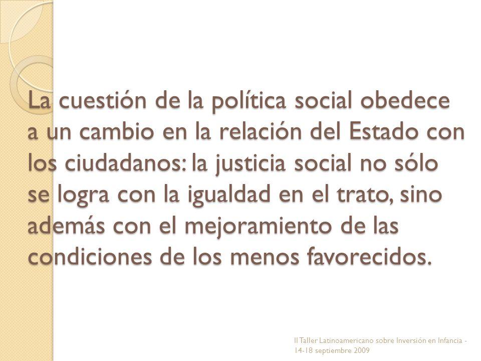 La cuestión de la política social obedece a un cambio en la relación del Estado con los ciudadanos: la justicia social no sólo se logra con la igualdad en el trato, sino además con el mejoramiento de las condiciones de los menos favorecidos.
