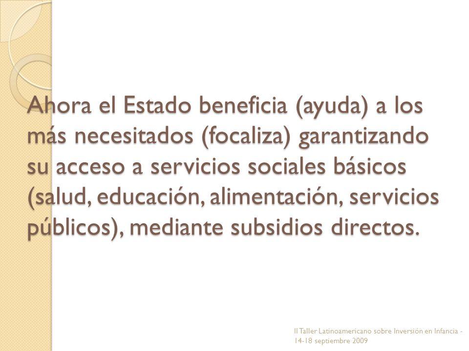 Ahora el Estado beneficia (ayuda) a los más necesitados (focaliza) garantizando su acceso a servicios sociales básicos (salud, educación, alimentación, servicios públicos), mediante subsidios directos.