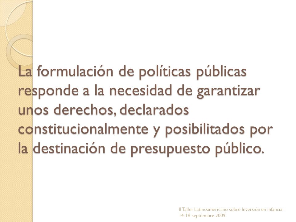 La formulación de políticas públicas responde a la necesidad de garantizar unos derechos, declarados constitucionalmente y posibilitados por la destinación de presupuesto público.
