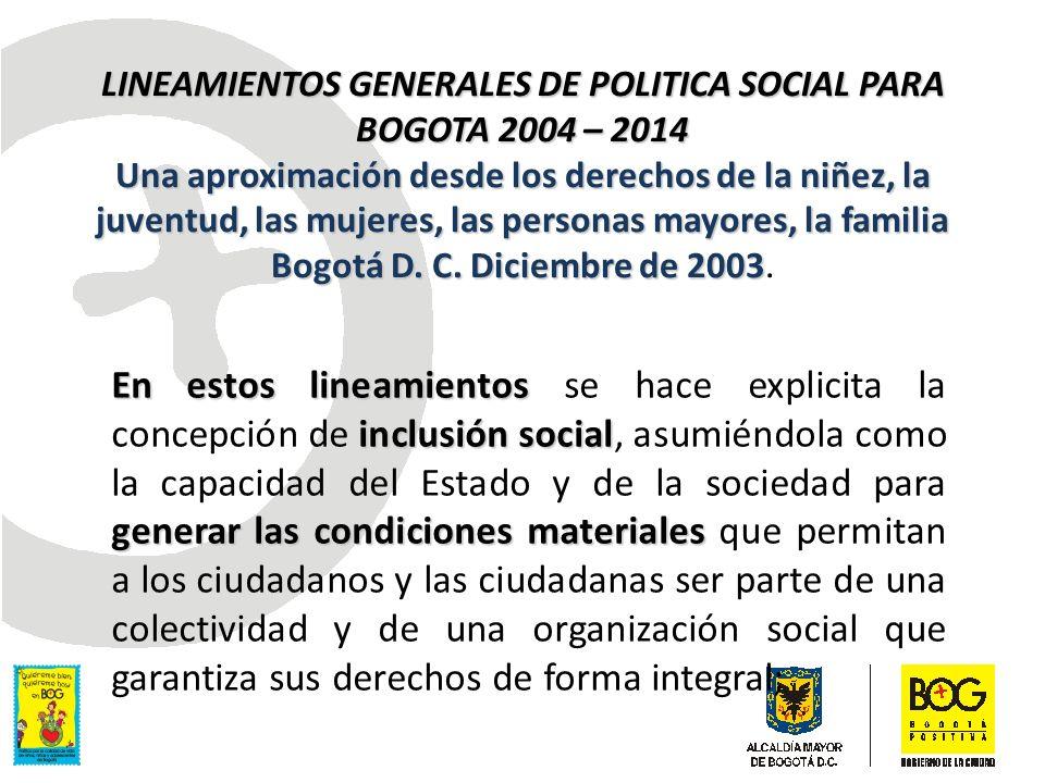 LINEAMIENTOS GENERALES DE POLITICA SOCIAL PARA BOGOTA 2004 – 2014 Una aproximación desde los derechos de la niñez, la juventud, las mujeres, las personas mayores, la familia Bogotá D. C. Diciembre de 2003.