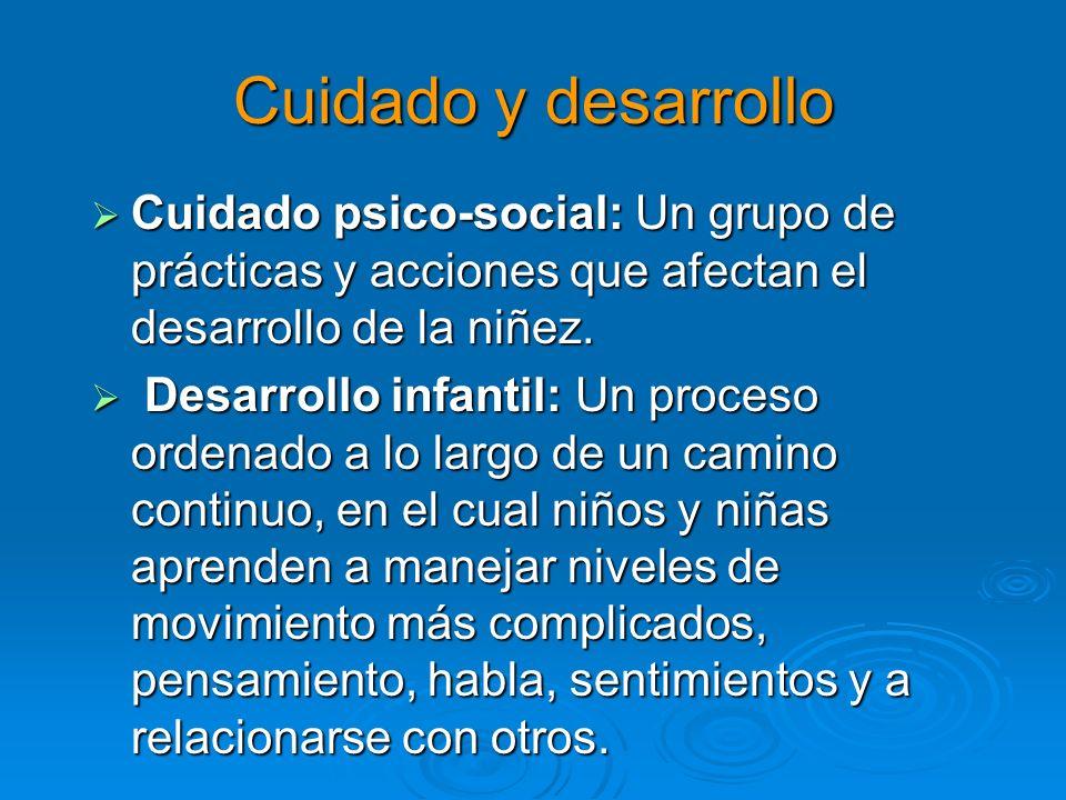 Cuidado y desarrollo Cuidado psico-social: Un grupo de prácticas y acciones que afectan el desarrollo de la niñez.