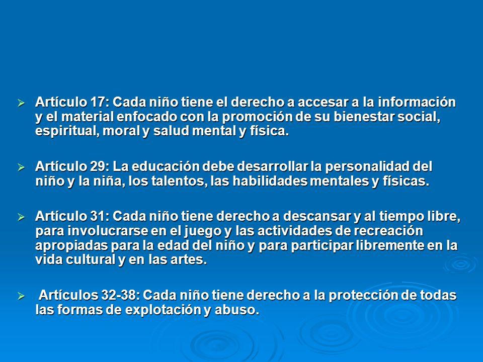 Artículo 17: Cada niño tiene el derecho a accesar a la información y el material enfocado con la promoción de su bienestar social, espiritual, moral y salud mental y física.