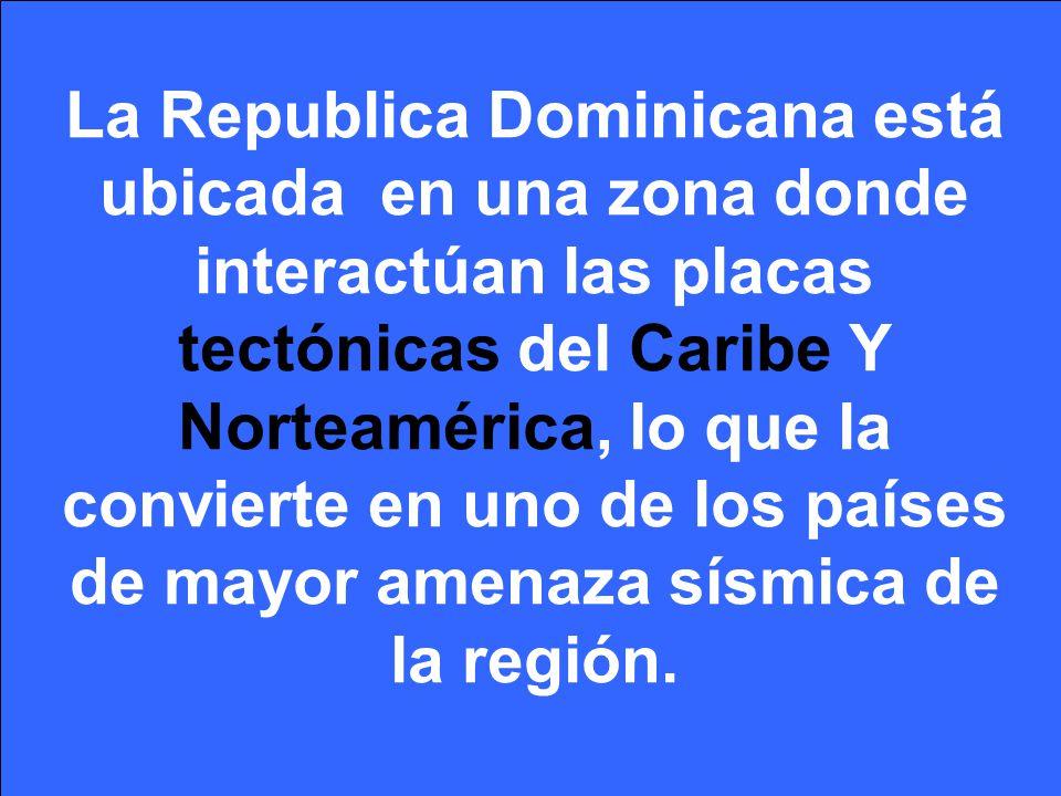 La Republica Dominicana está ubicada en una zona donde interactúan las placas tectónicas del Caribe Y Norteamérica, lo que la convierte en uno de los países de mayor amenaza sísmica de la región.