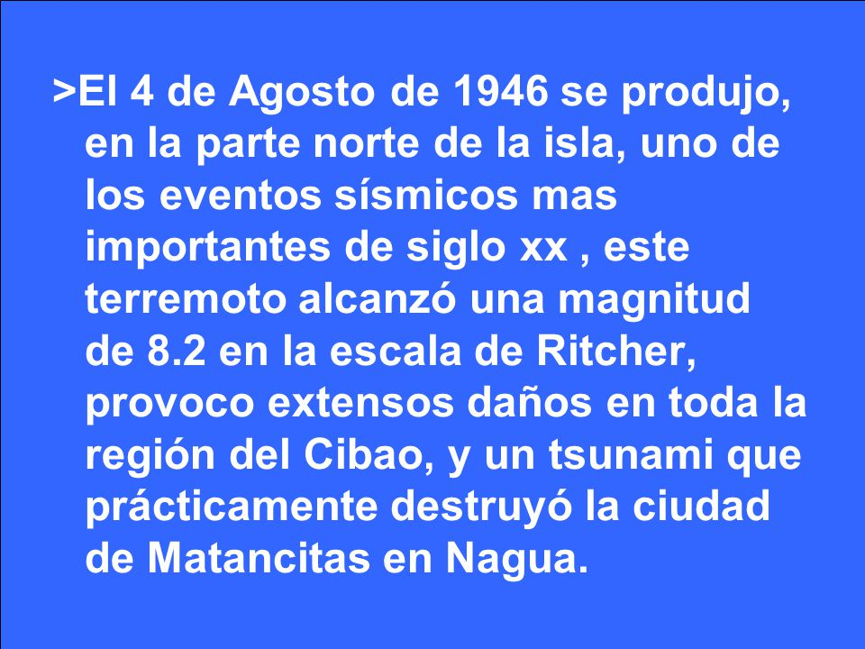 >El 4 de Agosto de 1946 se produjo, en la parte norte de la isla, uno de los eventos sísmicos mas importantes de siglo xx , este terremoto alcanzó una magnitud de 8.2 en la escala de Ritcher, provoco extensos daños en toda la región del Cibao, y un tsunami que prácticamente destruyó la ciudad de Matancitas en Nagua.