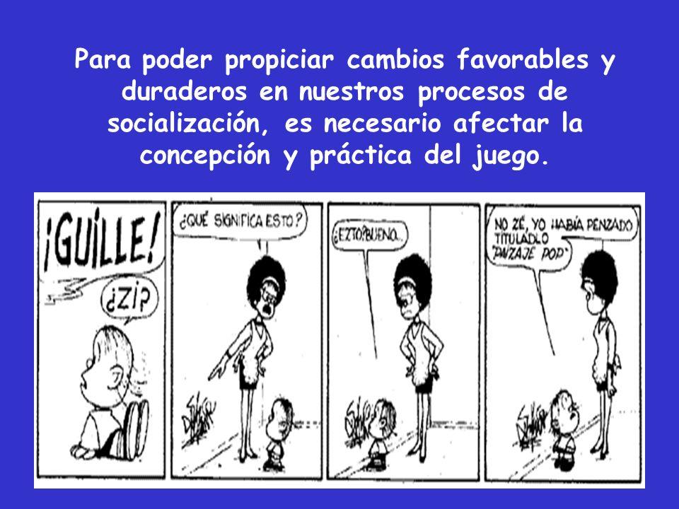 Para poder propiciar cambios favorables y duraderos en nuestros procesos de socialización, es necesario afectar la concepción y práctica del juego.