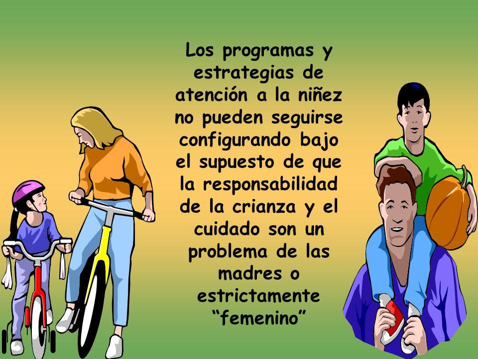 Los programas y estrategias de atención a la niñez no pueden seguirse configurando bajo el supuesto de que la responsabilidad de la crianza y el cuidado son un problema de las madres o estrictamente femenino