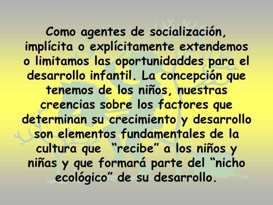 Como agentes de socialización, implícita o explícitamente extendemos o limitamos las oportunidaddes para el desarrollo infantil.