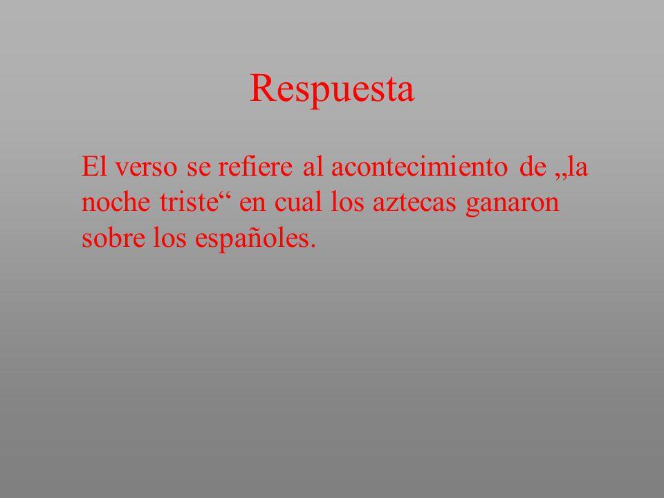 """Respuesta El verso se refiere al acontecimiento de """"la noche triste en cual los aztecas ganaron sobre los españoles."""