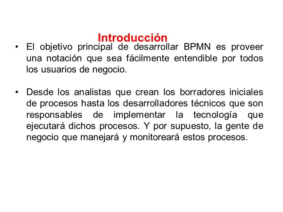 Introducción El objetivo principal de desarrollar BPMN es proveer una notación que sea fácilmente entendible por todos los usuarios de negocio.