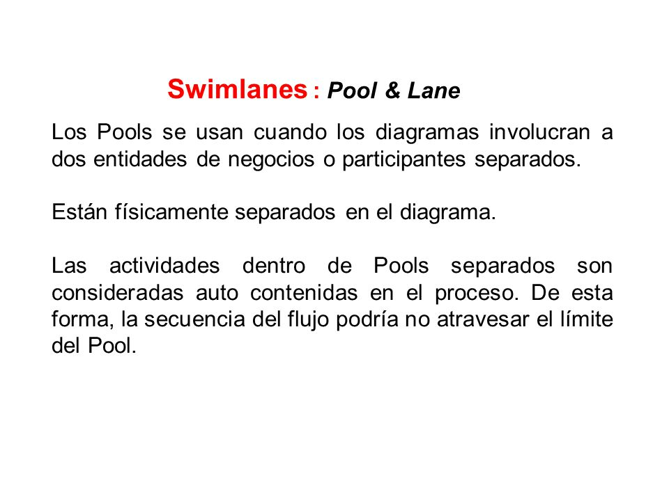 Swimlanes : Pool & Lane Los Pools se usan cuando los diagramas involucran a dos entidades de negocios o participantes separados.