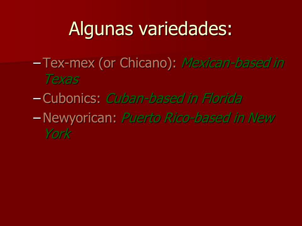Algunas variedades: Tex-mex (or Chicano): Mexican-based in Texas