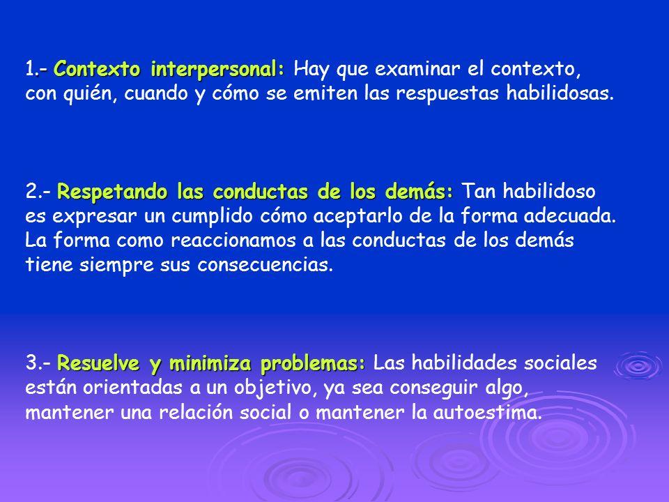 1.- Contexto interpersonal: Hay que examinar el contexto, con quién, cuando y cómo se emiten las respuestas habilidosas.