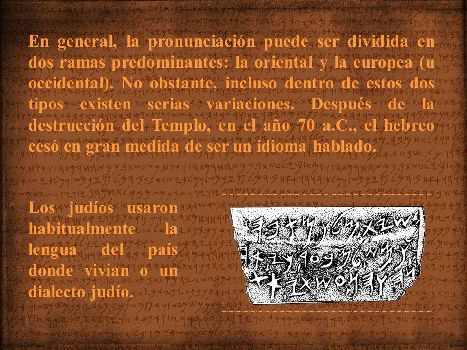 En general, la pronunciación puede ser dividida en dos ramas predominantes: la oriental y la europea (u occidental). No obstante, incluso dentro de estos dos tipos existen serias variaciones. Después de la destrucción del Templo, en el año 70 a.C., el hebreo cesó en gran medida de ser un idioma hablado.