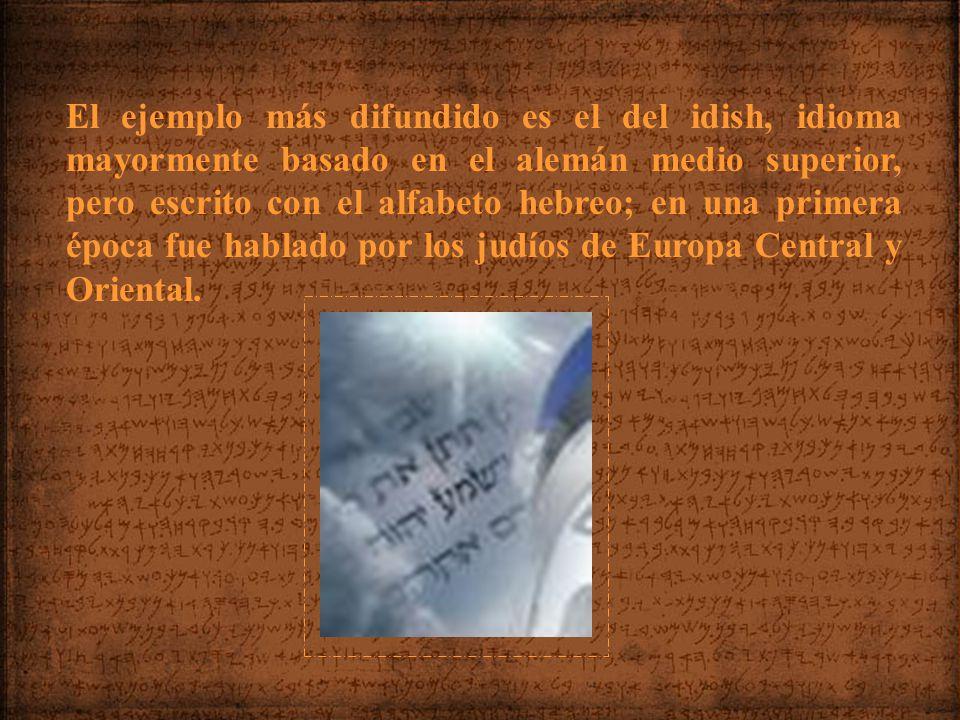 El ejemplo más difundido es el del idish, idioma mayormente basado en el alemán medio superior, pero escrito con el alfabeto hebreo; en una primera época fue hablado por los judíos de Europa Central y Oriental.