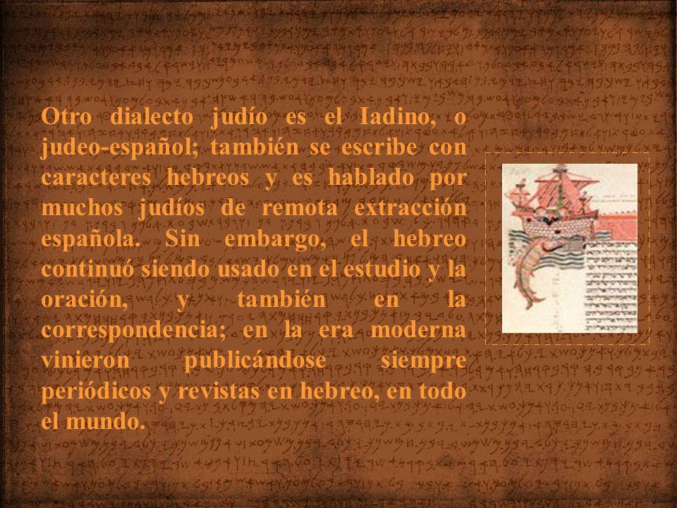 Otro dialecto judío es el Iadino, o judeo-español; también se escribe con caracteres hebreos y es hablado por muchos judíos de remota extracción española.