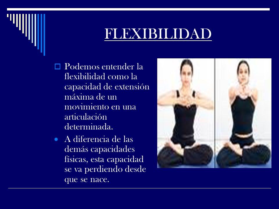 FLEXIBILIDAD Podemos entender la flexibilidad como la capacidad de extensión máxima de un movimiento en una articulación determinada.