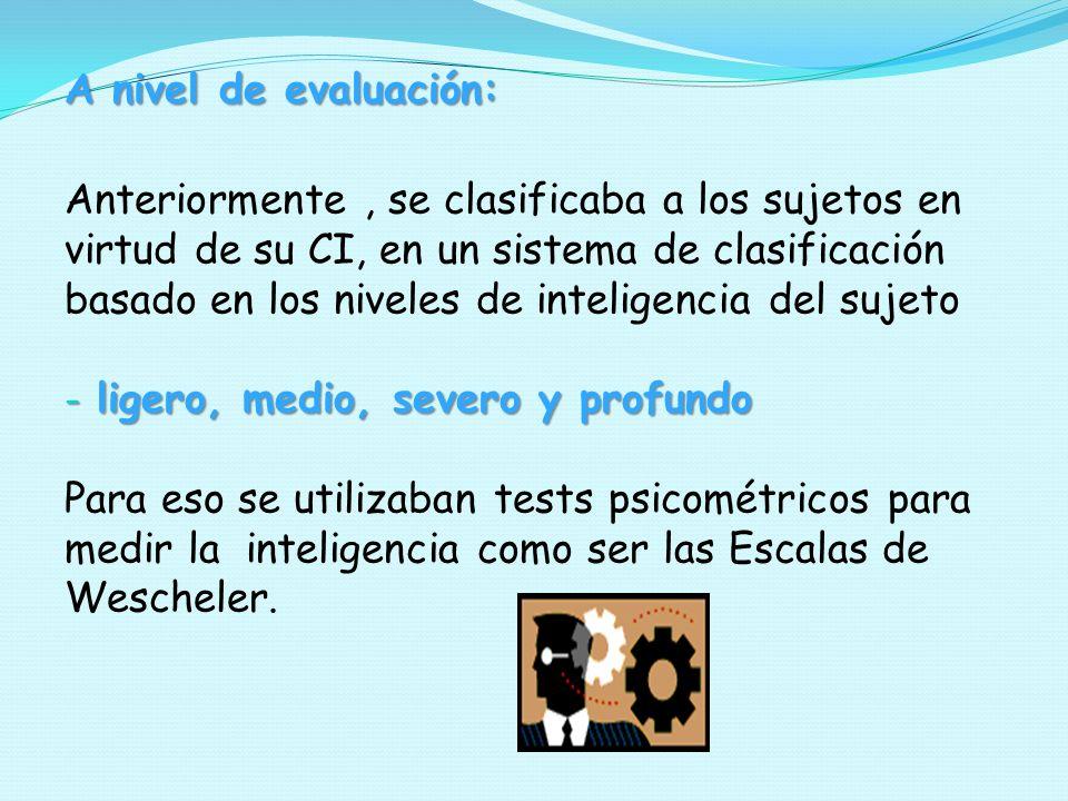 A nivel de evaluación: Anteriormente , se clasificaba a los sujetos en. virtud de su CI, en un sistema de clasificación.