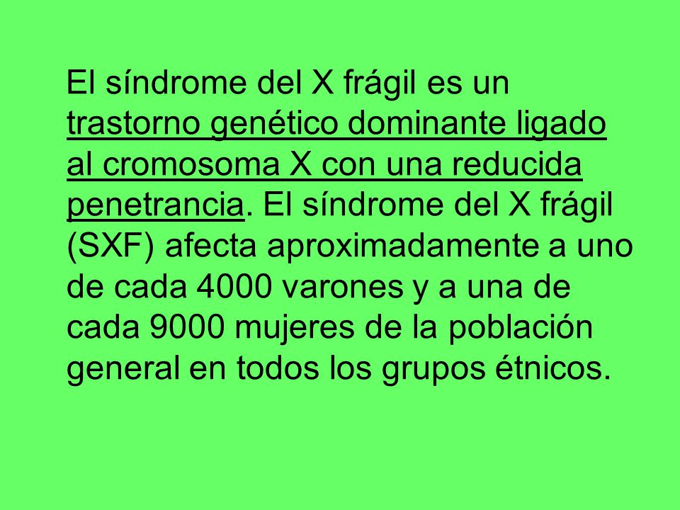 El síndrome del X frágil es un trastorno genético dominante ligado al cromosoma X con una reducida penetrancia.