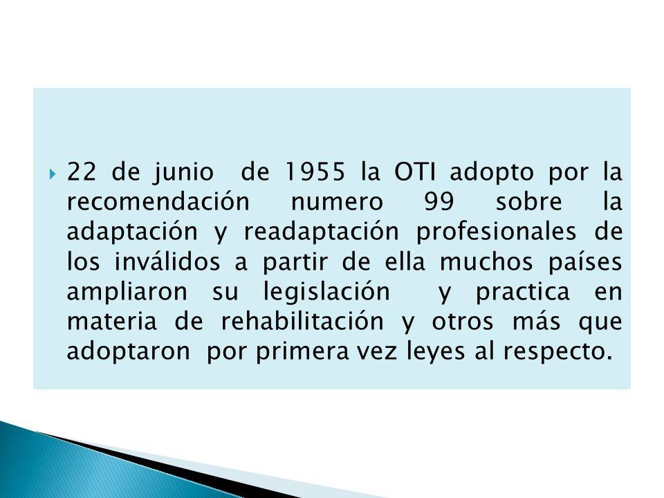 22 de junio de 1955 la OTI adopto por la recomendación numero 99 sobre la adaptación y readaptación profesionales de los inválidos a partir de ella muchos países ampliaron su legislación y practica en materia de rehabilitación y otros más que adoptaron por primera vez leyes al respecto.