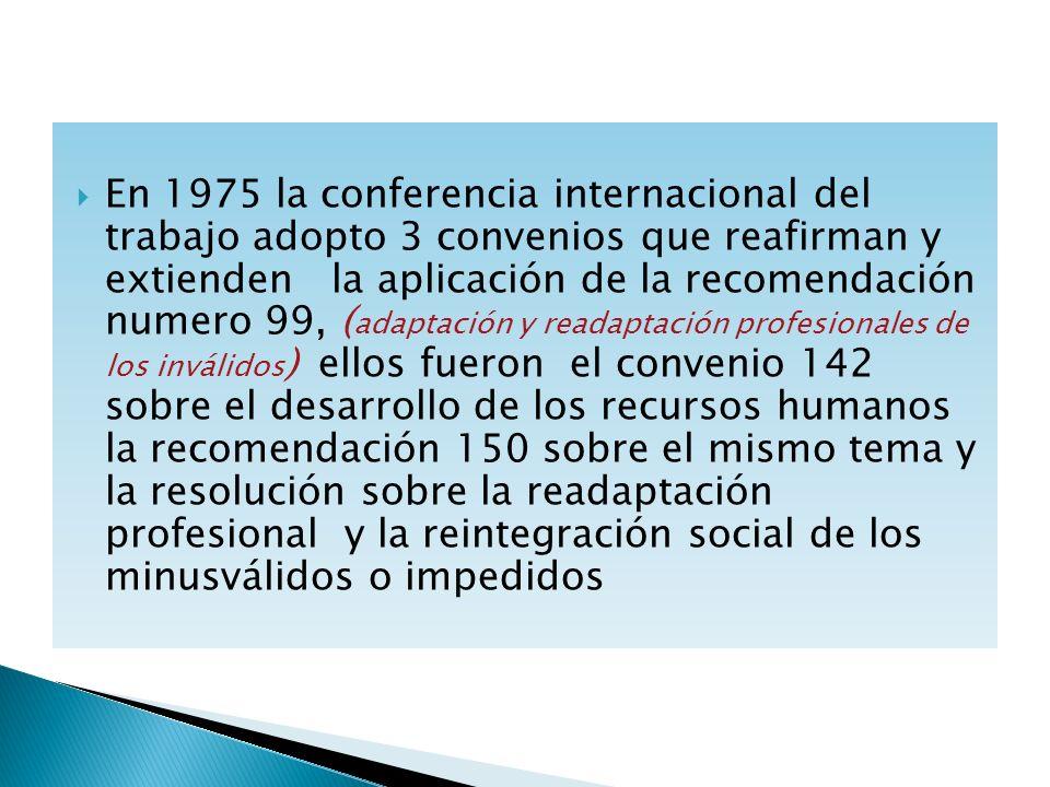 En 1975 la conferencia internacional del trabajo adopto 3 convenios que reafirman y extienden la aplicación de la recomendación numero 99, (adaptación y readaptación profesionales de los inválidos) ellos fueron el convenio 142 sobre el desarrollo de los recursos humanos la recomendación 150 sobre el mismo tema y la resolución sobre la readaptación profesional y la reintegración social de los minusválidos o impedidos
