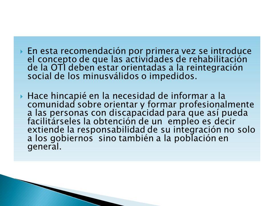 En esta recomendación por primera vez se introduce el concepto de que las actividades de rehabilitación de la OTI deben estar orientadas a la reintegración social de los minusválidos o impedidos.