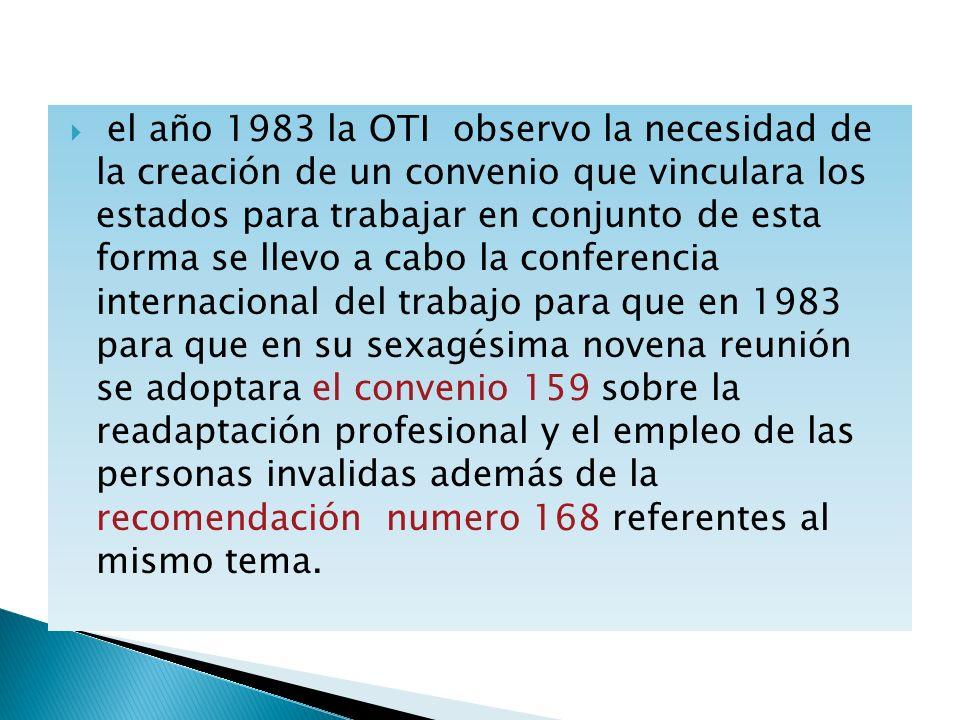 el año 1983 la OTI observo la necesidad de la creación de un convenio que vinculara los estados para trabajar en conjunto de esta forma se llevo a cabo la conferencia internacional del trabajo para que en 1983 para que en su sexagésima novena reunión se adoptara el convenio 159 sobre la readaptación profesional y el empleo de las personas invalidas además de la recomendación numero 168 referentes al mismo tema.