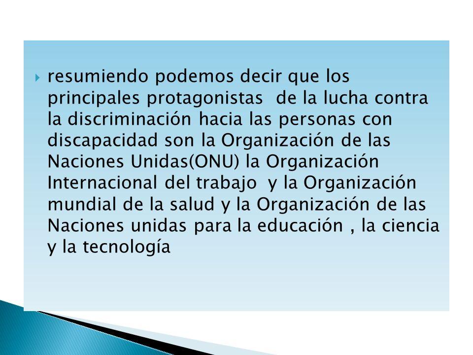 resumiendo podemos decir que los principales protagonistas de la lucha contra la discriminación hacia las personas con discapacidad son la Organización de las Naciones Unidas(ONU) la Organización Internacional del trabajo y la Organización mundial de la salud y la Organización de las Naciones unidas para la educación , la ciencia y la tecnología