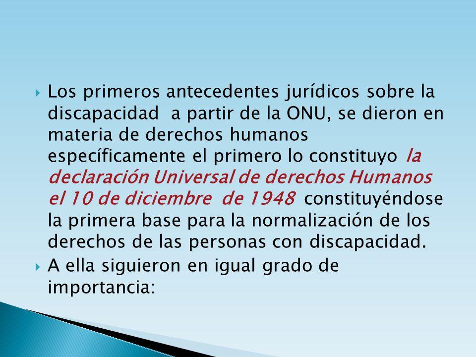 Los primeros antecedentes jurídicos sobre la discapacidad a partir de la ONU, se dieron en materia de derechos humanos específicamente el primero lo constituyo la declaración Universal de derechos Humanos el 10 de diciembre de 1948 constituyéndose la primera base para la normalización de los derechos de las personas con discapacidad.