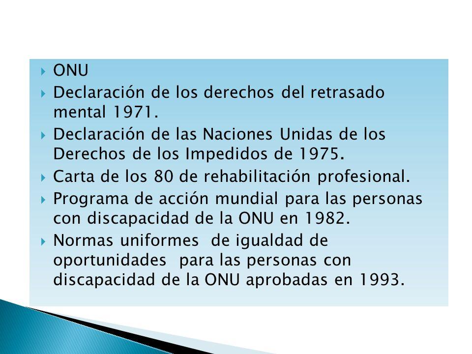 ONU Declaración de los derechos del retrasado mental 1971. Declaración de las Naciones Unidas de los Derechos de los Impedidos de 1975.