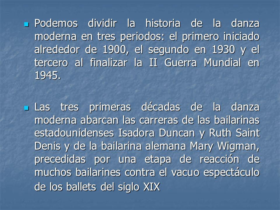 Podemos dividir la historia de la danza moderna en tres periodos: el primero iniciado alrededor de 1900, el segundo en 1930 y el tercero al finalizar la II Guerra Mundial en 1945.