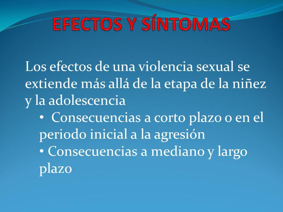 EFECTOS Y SÍNTOMAS Los efectos de una violencia sexual se extiende más allá de la etapa de la niñez y la adolescencia.