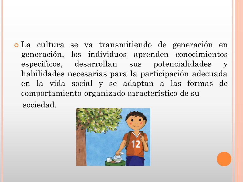 La cultura se va transmitiendo de generación en generación, los individuos aprenden conocimientos específicos, desarrollan sus potencialidades y habilidades necesarias para la participación adecuada en la vida social y se adaptan a las formas de comportamiento organizado característico de su