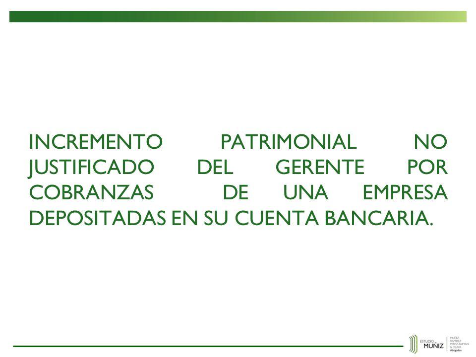 INCREMENTO PATRIMONIAL NO JUSTIFICADO DEL GERENTE POR COBRANZAS DE UNA EMPRESA DEPOSITADAS EN SU CUENTA BANCARIA.