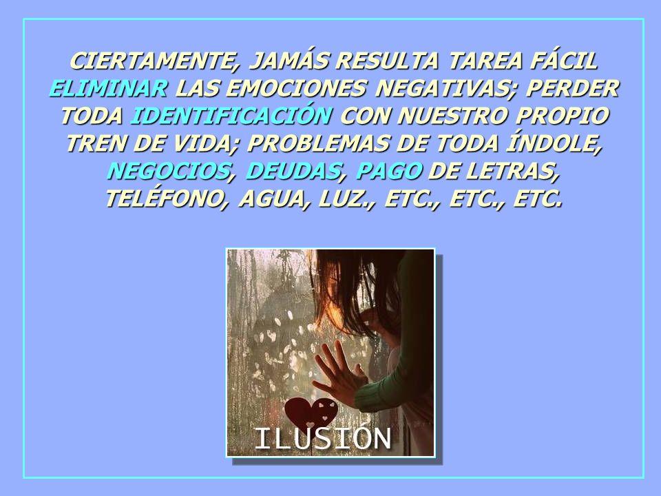 CIERTAMENTE, JAMÁS RESULTA TAREA FÁCIL ELIMINAR LAS EMOCIONES NEGATIVAS; PERDER TODA IDENTIFICACIÓN CON NUESTRO PROPIO TREN DE VIDA; PROBLEMAS DE TODA ÍNDOLE, NEGOCIOS, DEUDAS, PAGO DE LETRAS, TELÉFONO, AGUA, LUZ., ETC., ETC., ETC.