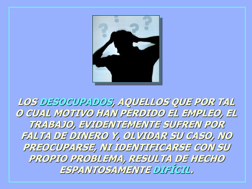 LOS DESOCUPADOS, AQUELLOS QUE POR TAL O CUAL MOTIVO HAN PERDIDO EL EMPLEO, EL TRABAJO, EVIDENTEMENTE SUFREN POR FALTA DE DINERO Y, OLVIDAR SU CASO, NO PREOCUPARSE, NI IDENTIFICARSE CON SU PROPIO PROBLEMA, RESULTA DE HECHO ESPANTOSAMENTE DIFÍCIL.