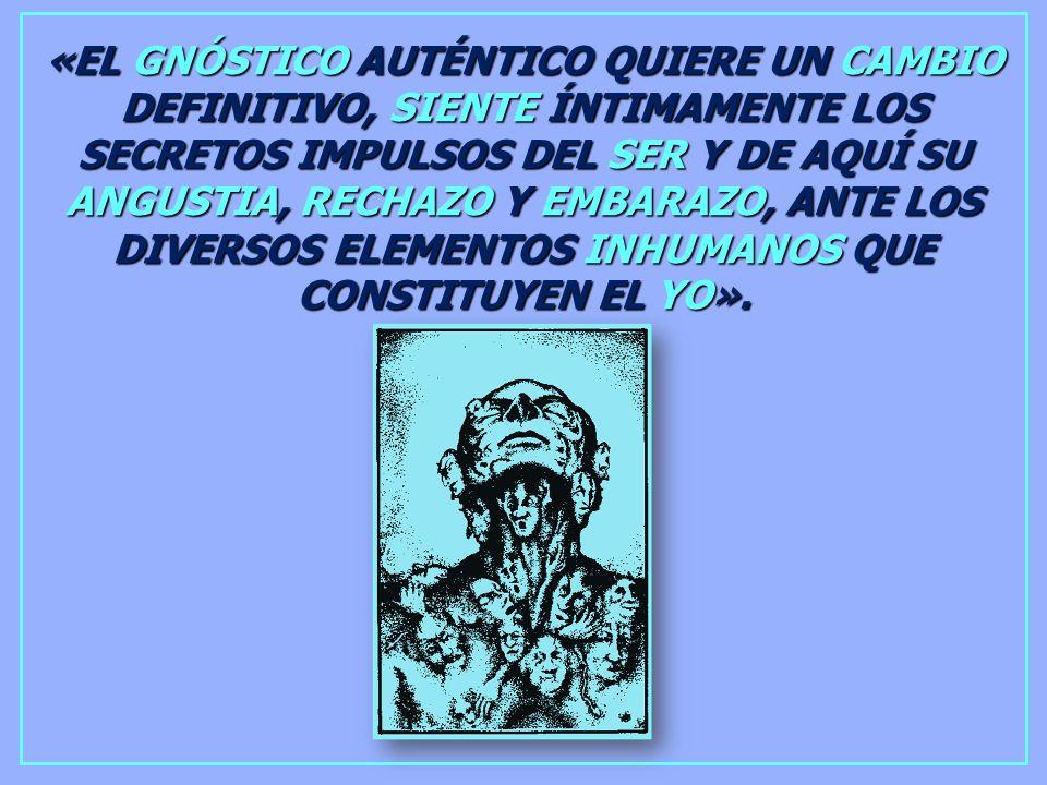 «EL GNÓSTICO AUTÉNTICO QUIERE UN CAMBIO DEFINITIVO, SIENTE ÍNTIMAMENTE LOS SECRETOS IMPULSOS DEL SER Y DE AQUÍ SU ANGUSTIA, RECHAZO Y EMBARAZO, ANTE LOS DIVERSOS ELEMENTOS INHUMANOS QUE CONSTITUYEN EL YO».