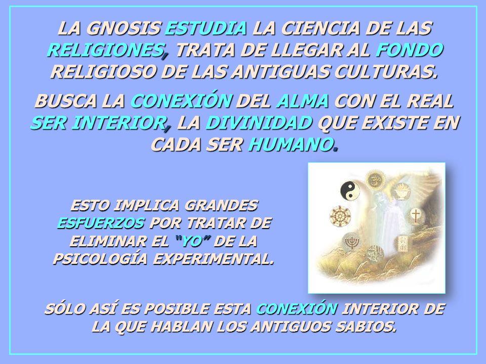 LA GNOSIS ESTUDIA LA CIENCIA DE LAS RELIGIONES, TRATA DE LLEGAR AL FONDO RELIGIOSO DE LAS ANTIGUAS CULTURAS.