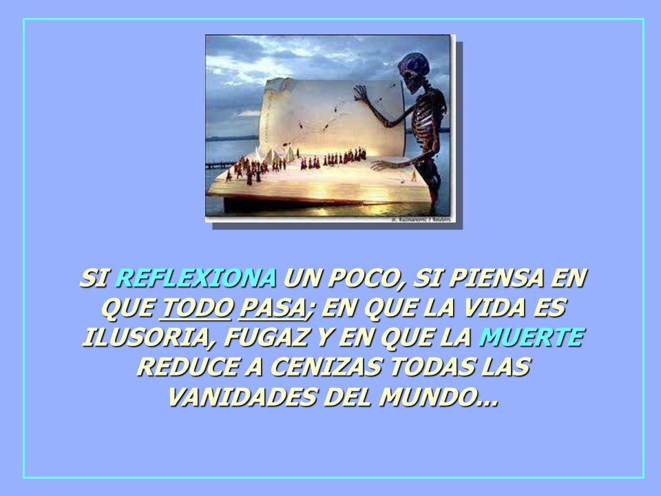 SI REFLEXIONA UN POCO, SI PIENSA EN QUE TODO PASA; EN QUE LA VIDA ES ILUSORIA, FUGAZ Y EN QUE LA MUERTE REDUCE A CENIZAS TODAS LAS VANIDADES DEL MUNDO...