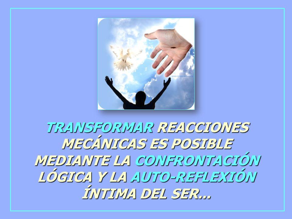 TRANSFORMAR REACCIONES MECÁNICAS ES POSIBLE MEDIANTE LA CONFRONTACIÓN LÓGICA Y LA AUTO-REFLEXIÓN ÍNTIMA DEL SER...