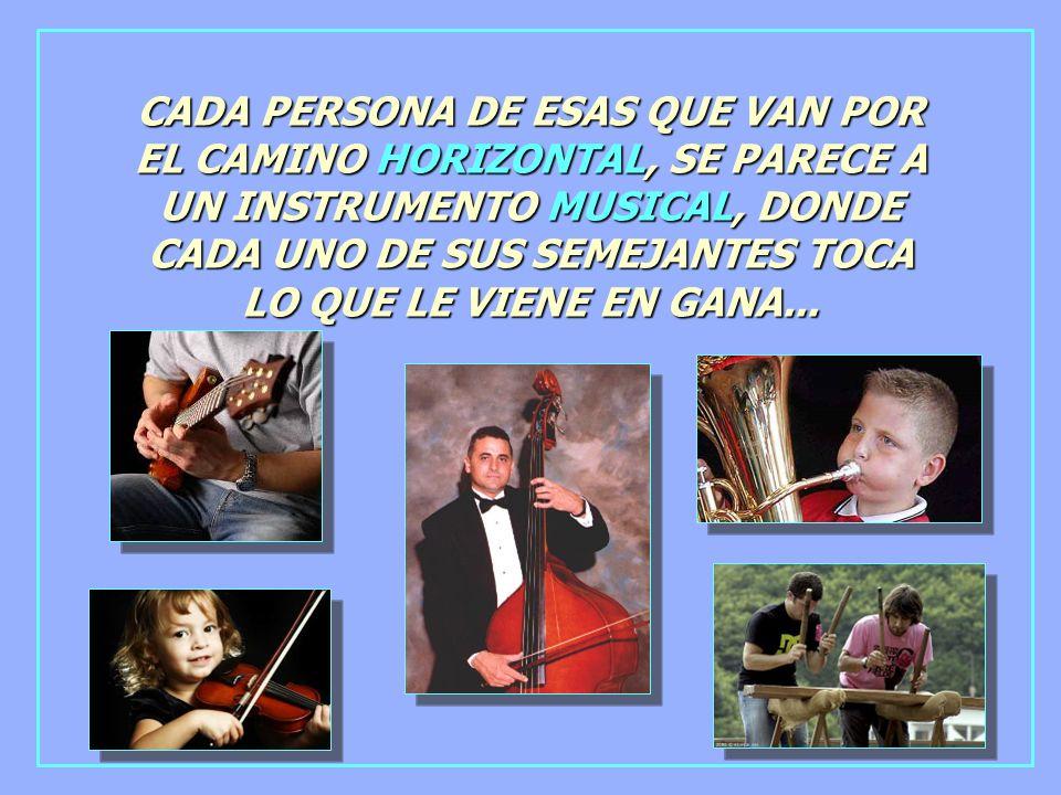 CADA PERSONA DE ESAS QUE VAN POR EL CAMINO HORIZONTAL, SE PARECE A UN INSTRUMENTO MUSICAL, DONDE CADA UNO DE SUS SEMEJANTES TOCA LO QUE LE VIENE EN GANA...