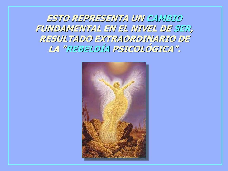 ESTO REPRESENTA UN CAMBIO FUNDAMENTAL EN EL NIVEL DE SER, RESULTADO EXTRAORDINARIO DE LA REBELDÍA PSICOLÓGICA .