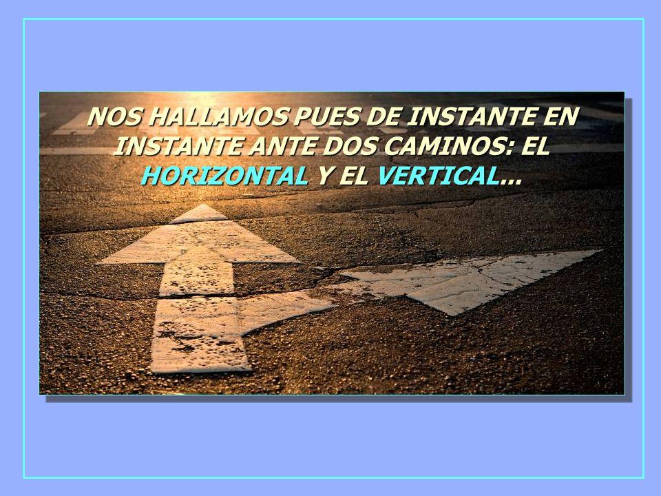 NOS HALLAMOS PUES DE INSTANTE EN INSTANTE ANTE DOS CAMINOS: EL HORIZONTAL Y EL VERTICAL...