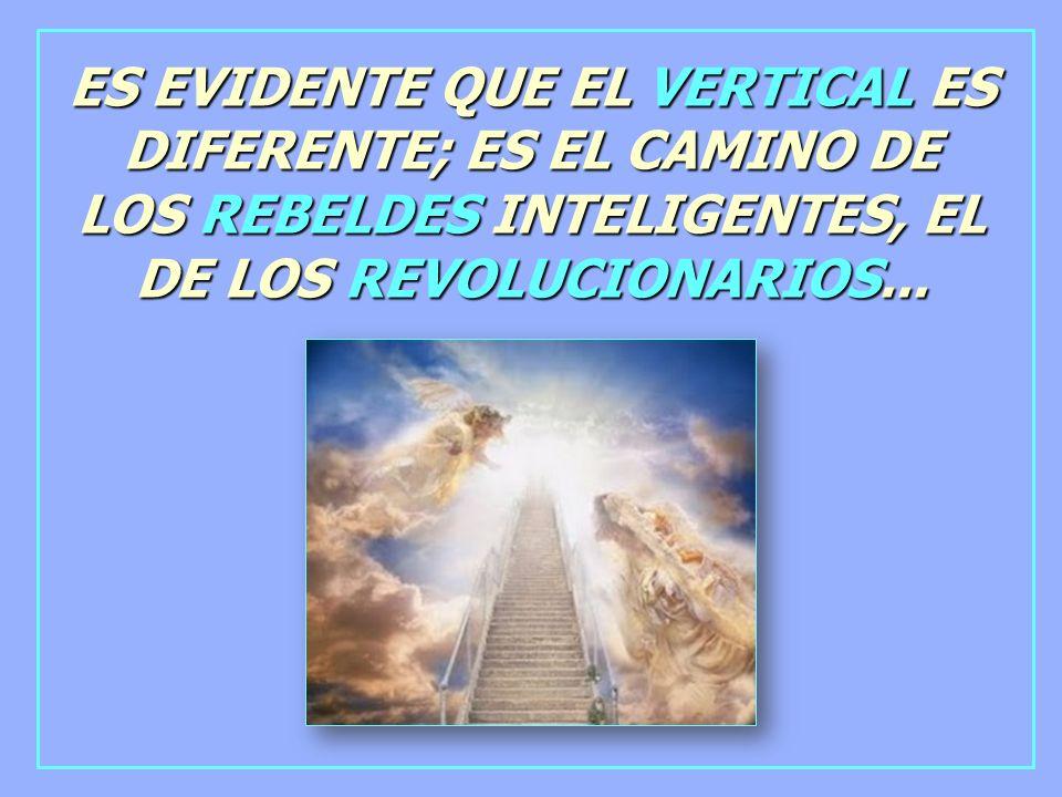 ES EVIDENTE QUE EL VERTICAL ES DIFERENTE; ES EL CAMINO DE LOS REBELDES INTELIGENTES, EL DE LOS REVOLUCIONARIOS...