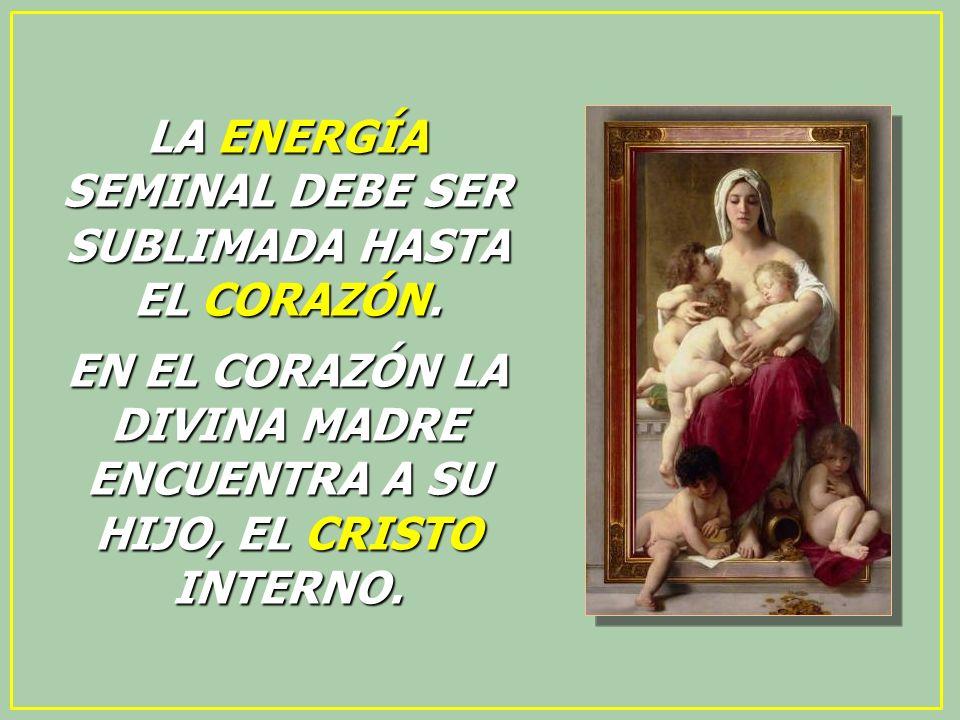 LA ENERGÍA SEMINAL DEBE SER SUBLIMADA HASTA EL CORAZÓN.