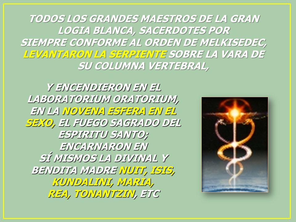 TODOS LOS GRANDES MAESTROS DE LA GRAN LOGIA BLANCA, SACERDOTES POR SIEMPRE CONFORME AL ORDEN DE MELKISEDEC, LEVANTARON LA SERPIENTE SOBRE LA VARA DE SU COLUMNA VERTEBRAL,