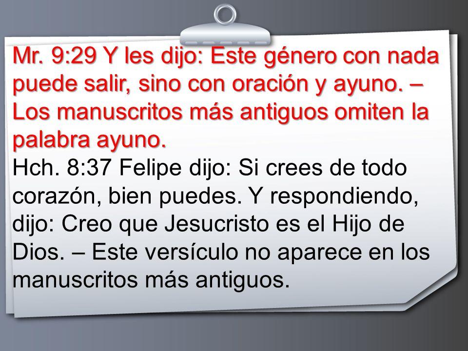 Mr. 9:29 Y les dijo: Este género con nada puede salir, sino con oración y ayuno. – Los manuscritos más antiguos omiten la palabra ayuno.